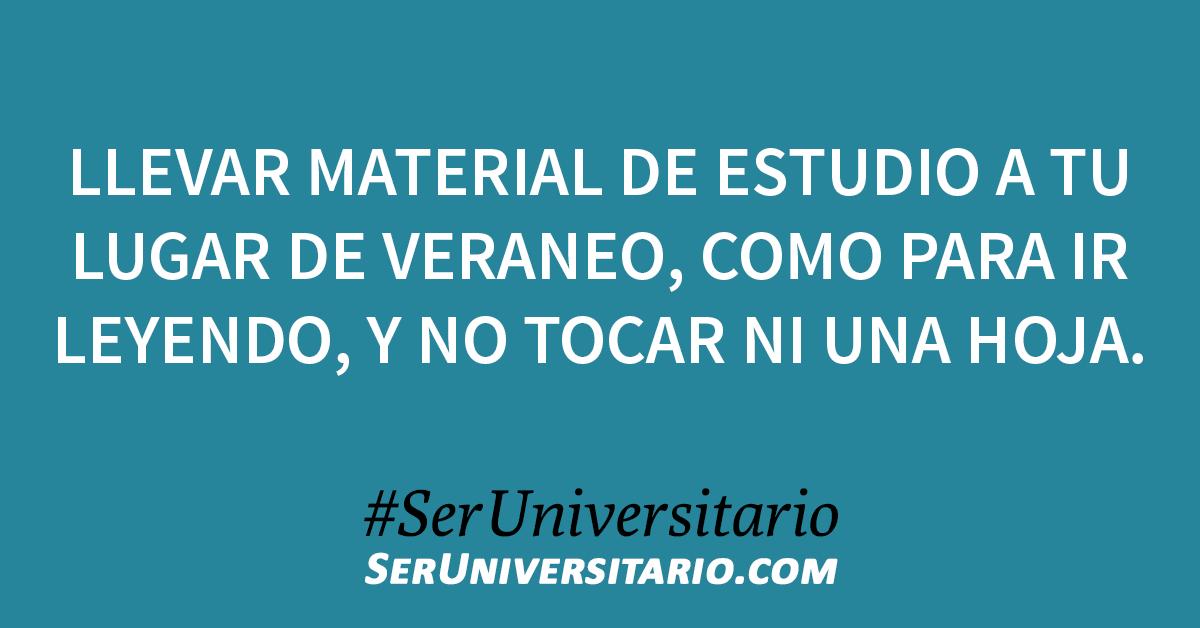 Llevar material de estudio a tu lugar de veraneo, como para ir leyendo, y no tocar ni una hoja. #SerUniversitario