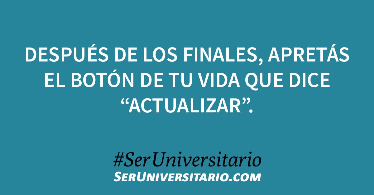 """Después de los finales, apretás el botón de tu vida que dice """"ACTUALIZAR"""". #SerUniversitario"""
