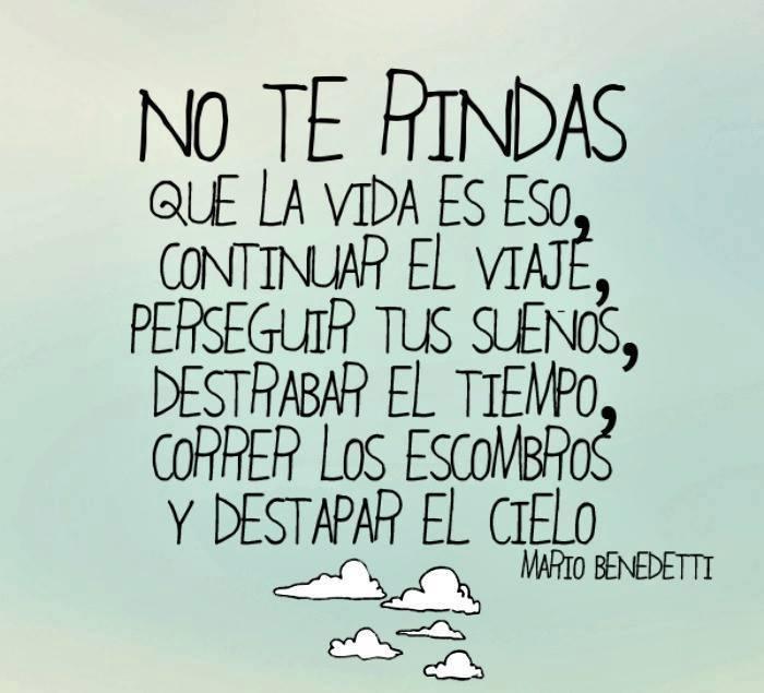 No te rindas que la vida es eso, continuar el viaje, perseguir tus sueños, destrabar el tiempo, correr los escombros y destapar el cielo. Mario Benedetti